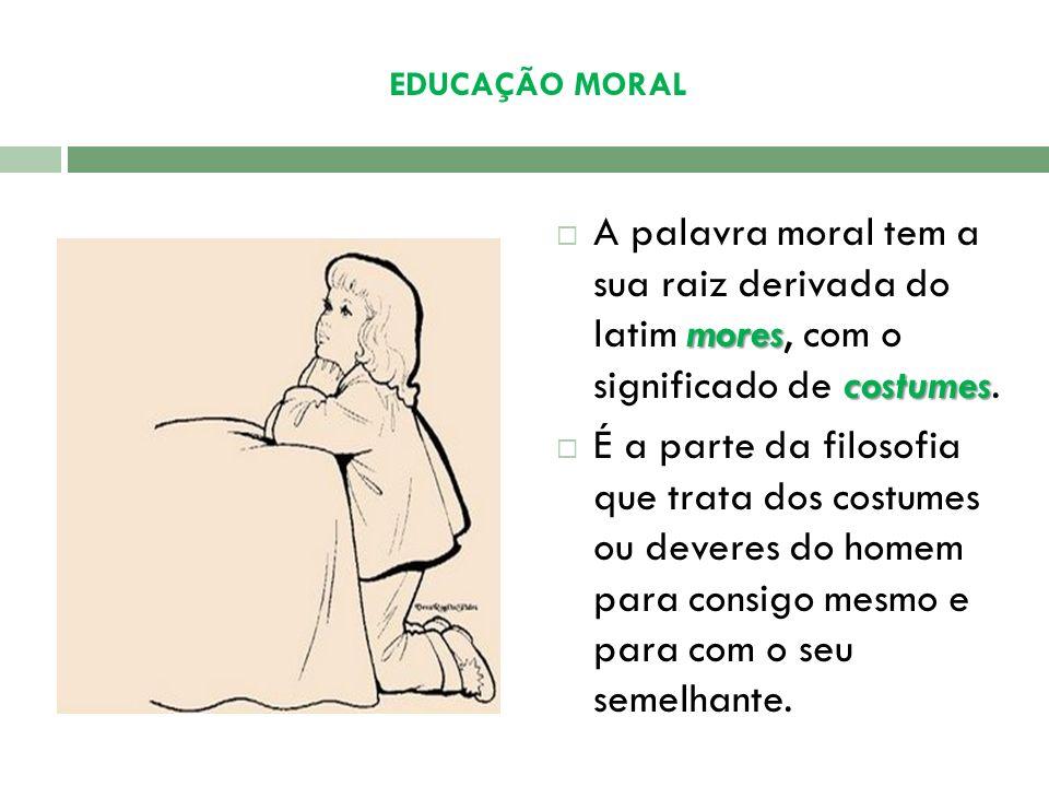 EDUCAÇÃO MORAL A palavra moral tem a sua raiz derivada do latim mores, com o significado de costumes.