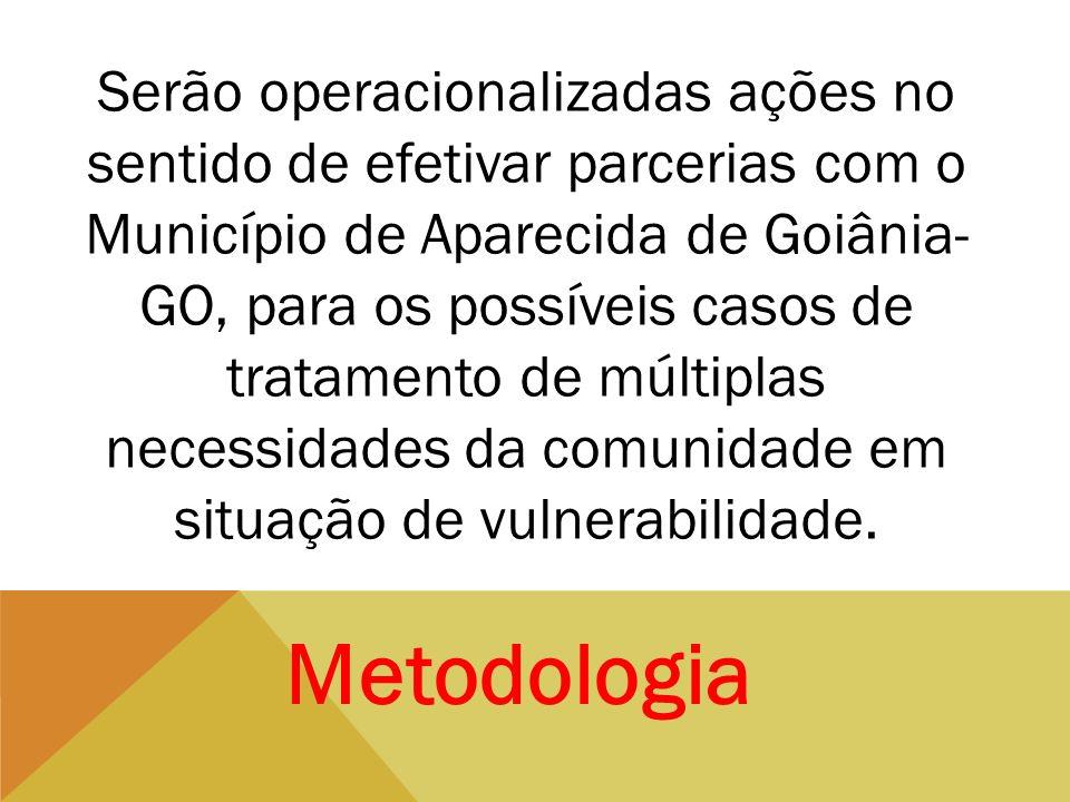 Serão operacionalizadas ações no sentido de efetivar parcerias com o Município de Aparecida de Goiânia-GO, para os possíveis casos de tratamento de múltiplas necessidades da comunidade em situação de vulnerabilidade.