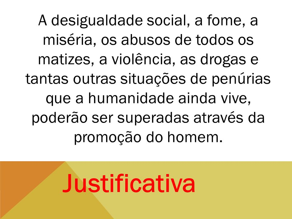 A desigualdade social, a fome, a miséria, os abusos de todos os matizes, a violência, as drogas e tantas outras situações de penúrias que a humanidade ainda vive, poderão ser superadas através da promoção do homem.