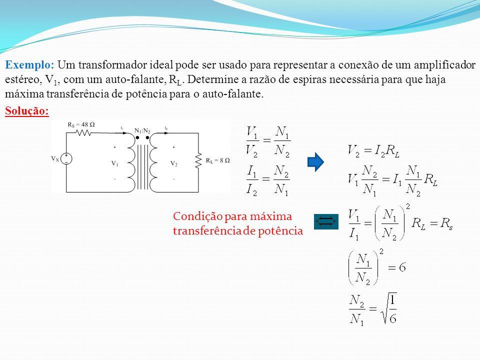 Exemplo: Um transformador ideal pode ser usado para representar a conexão de um amplificador estéreo, V1, com um auto-falante, RL. Determine a razão de espiras necessária para que haja máxima transferência de potência para o auto-falante.