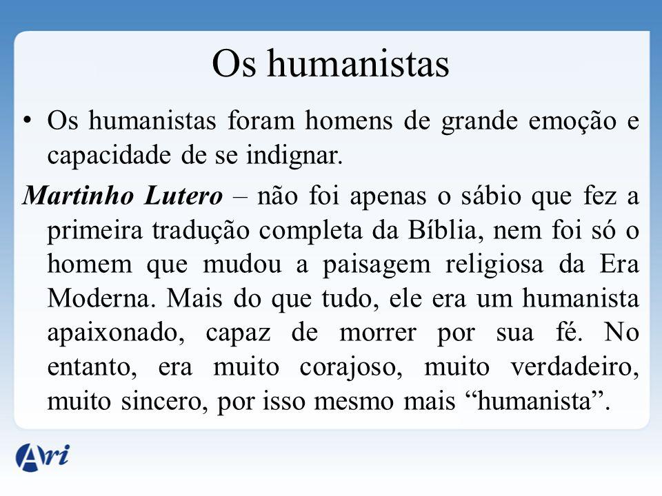 Os humanistas Os humanistas foram homens de grande emoção e capacidade de se indignar.