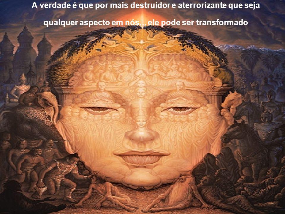 A verdade é que por mais destruidor e aterrorizante que seja qualquer aspecto em nós...