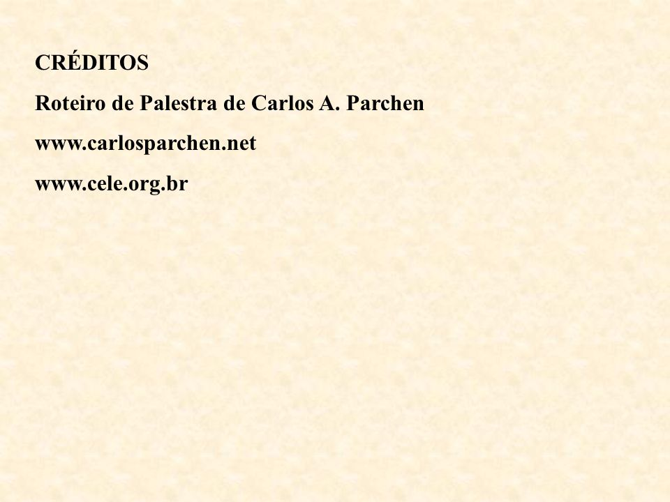 CRÉDITOS Roteiro de Palestra de Carlos A. Parchen www.carlosparchen.net www.cele.org.br