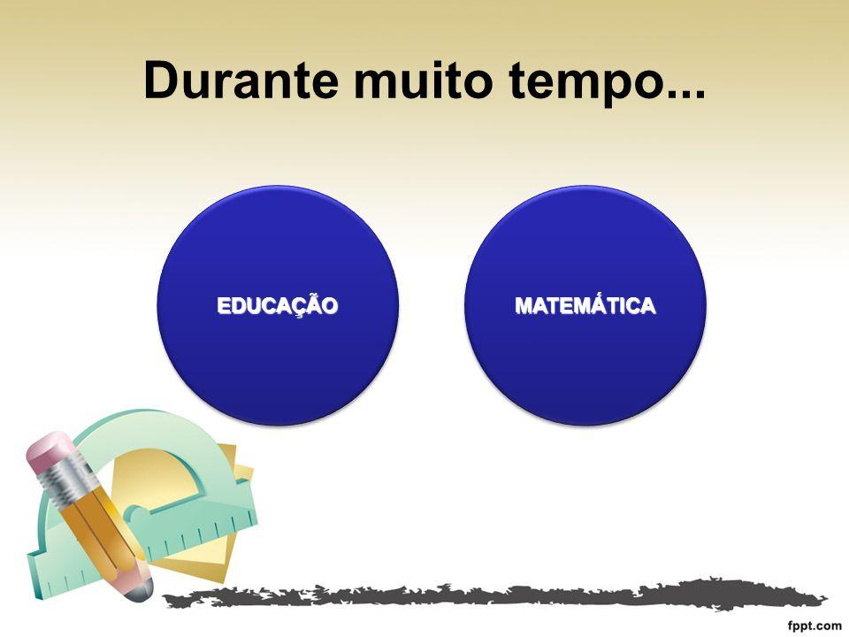 Durante muito tempo... EDUCAÇÃO MATEMÁTICA