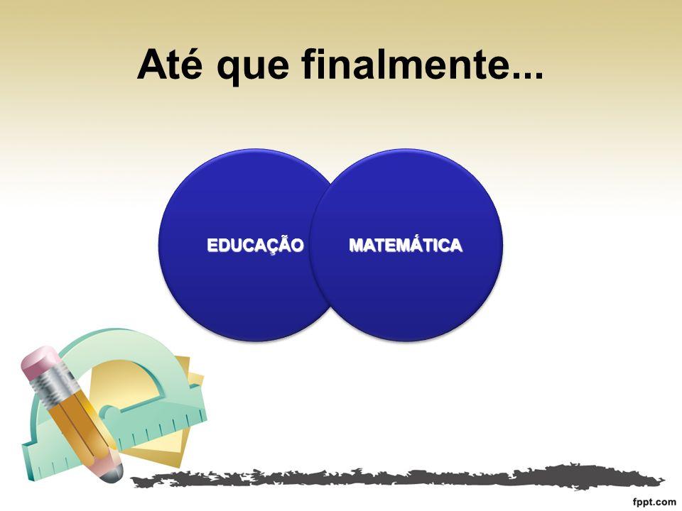 Até que finalmente... EDUCAÇÃO MATEMÁTICA