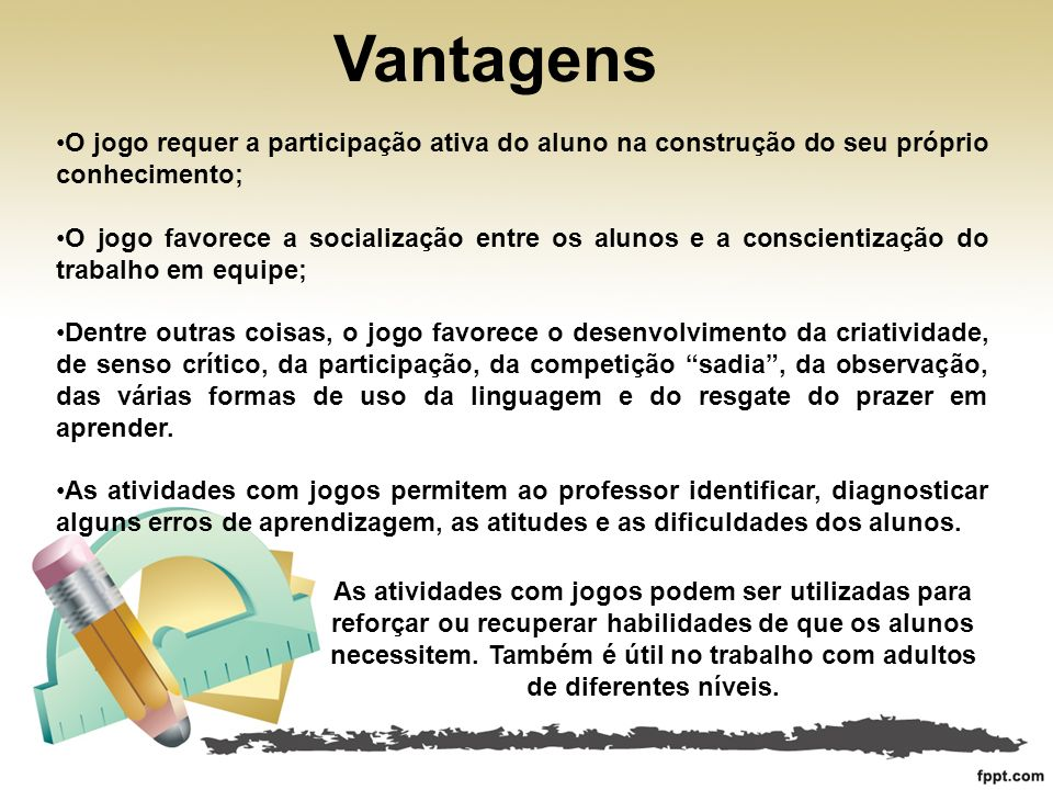 Vantagens O jogo requer a participação ativa do aluno na construção do seu próprio conhecimento;