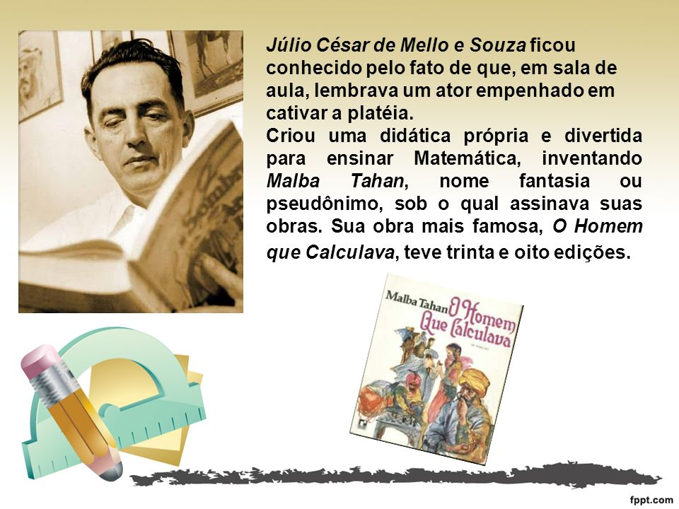 Júlio César de Mello e Souza ficou conhecido pelo fato de que, em sala de aula, lembrava um ator empenhado em cativar a platéia.
