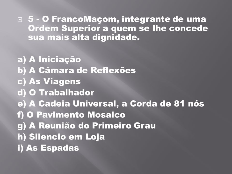 5 - O FrancoMaçom, integrante de uma Ordem Superior a quem se lhe concede sua mais alta dignidade.
