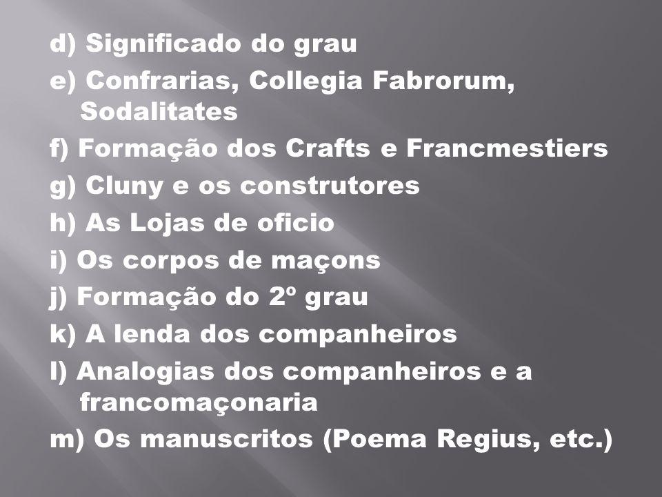 d) Significado do grau e) Confrarias, Collegia Fabrorum, Sodalitates. f) Formação dos Crafts e Francmestiers.