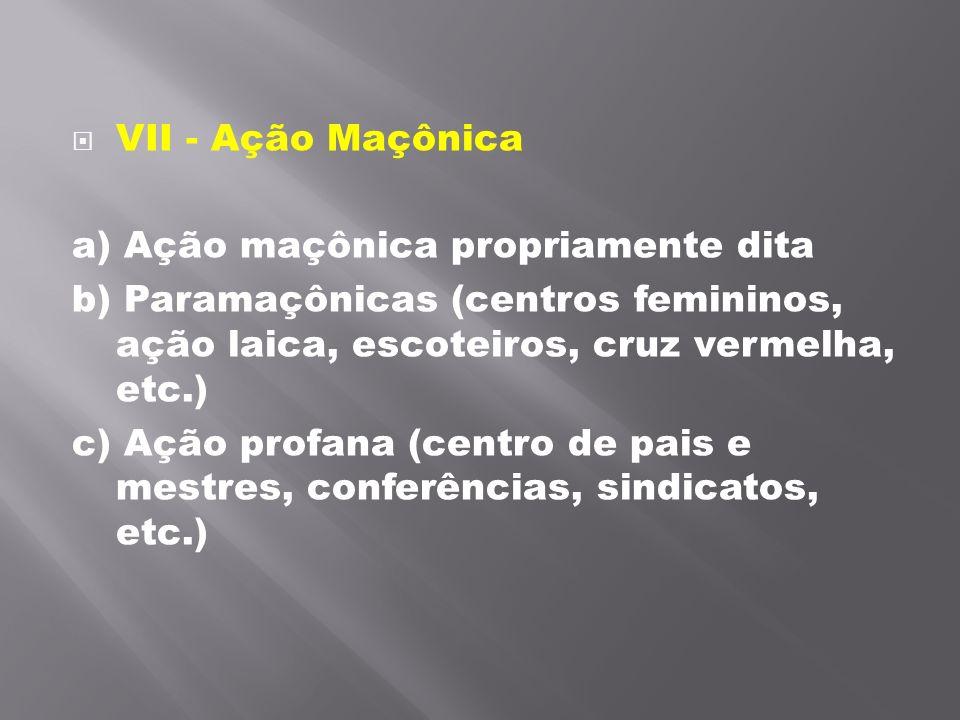 VII - Ação Maçônica a) Ação maçônica propriamente dita. b) Paramaçônicas (centros femininos, ação laica, escoteiros, cruz vermelha, etc.)