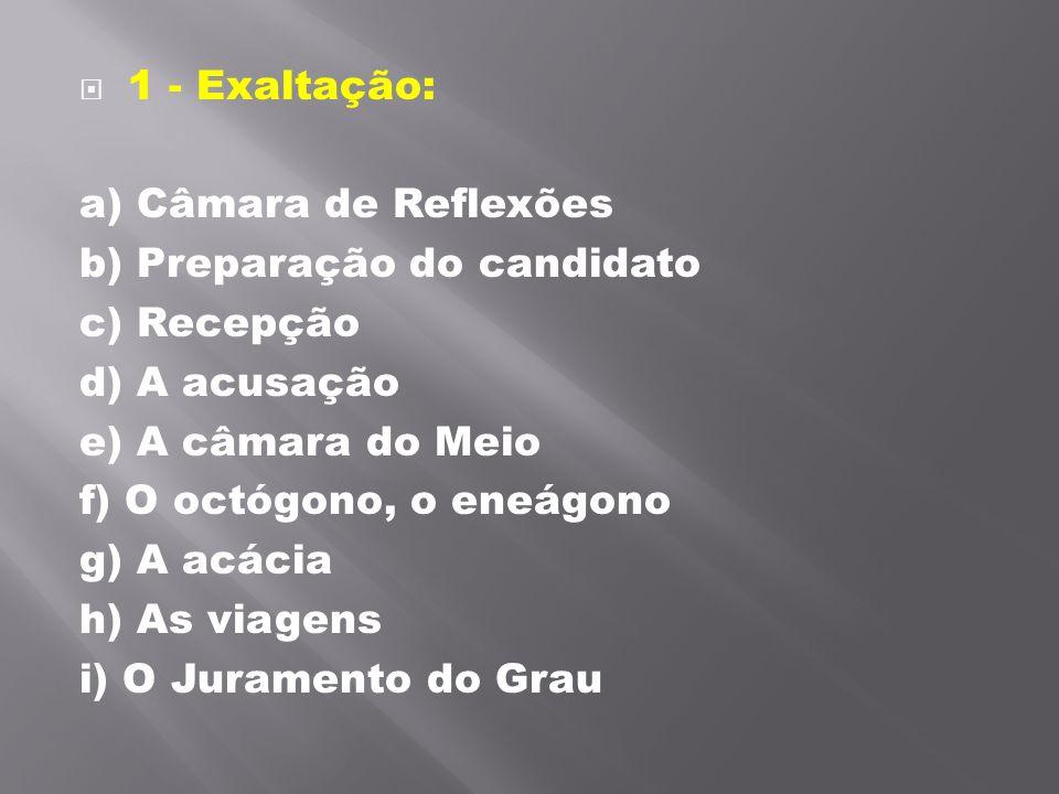 1 - Exaltação: a) Câmara de Reflexões. b) Preparação do candidato. c) Recepção. d) A acusação.