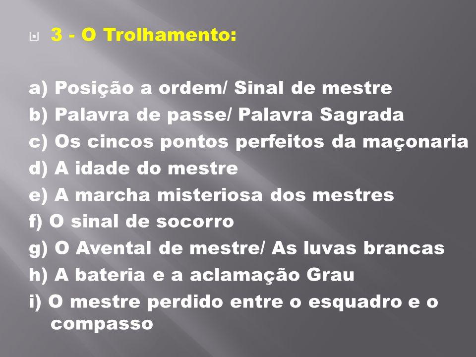 3 - O Trolhamento: a) Posição a ordem/ Sinal de mestre. b) Palavra de passe/ Palavra Sagrada. c) Os cincos pontos perfeitos da maçonaria.