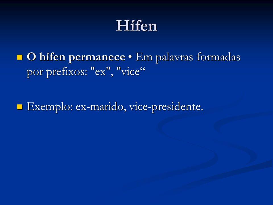 Hífen O hífen permanece • Em palavras formadas por prefixos: ex , vice Exemplo: ex-marido, vice-presidente.