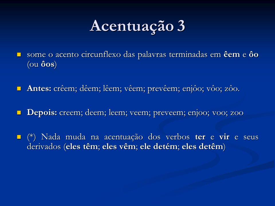 Acentuação 3 some o acento circunflexo das palavras terminadas em êem e ôo (ou ôos) Antes: crêem; dêem; lêem; vêem; prevêem; enjôo; vôo; zôo.
