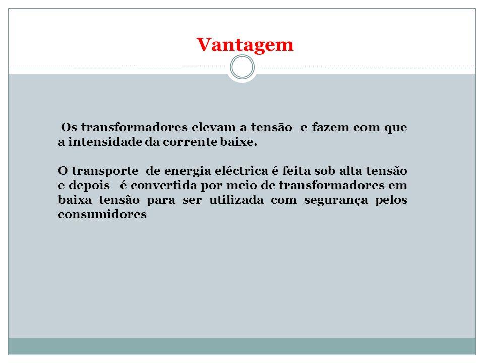 Vantagem Os transformadores elevam a tensão e fazem com que a intensidade da corrente baixe.