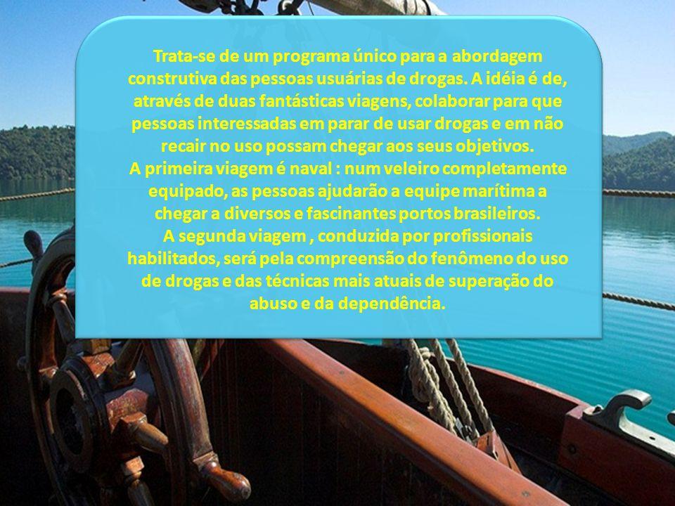 Trata-se de um programa único para a abordagem construtiva das pessoas usuárias de drogas. A idéia é de, através de duas fantásticas viagens, colaborar para que pessoas interessadas em parar de usar drogas e em não recair no uso possam chegar aos seus objetivos. A primeira viagem é naval : num veleiro completamente equipado, as pessoas ajudarão a equipe marítima a chegar a diversos e fascinantes portos brasileiros.