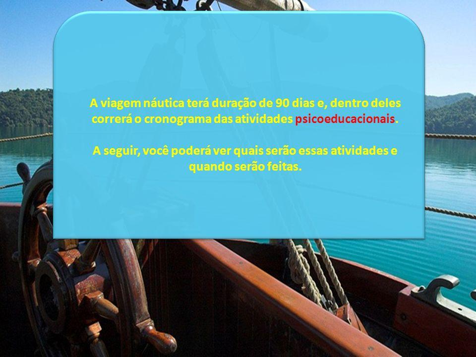 A viagem náutica terá duração de 90 dias e, dentro deles correrá o cronograma das atividades psicoeducacionais.