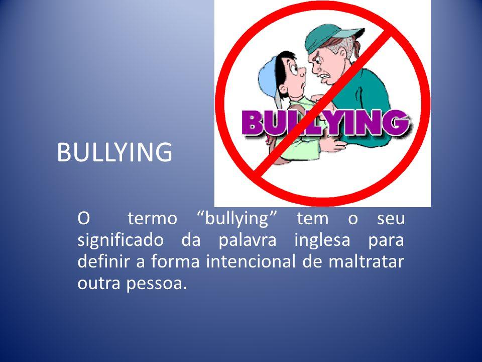 BULLYING O termo bullying tem o seu significado da palavra inglesa para definir a forma intencional de maltratar outra pessoa.