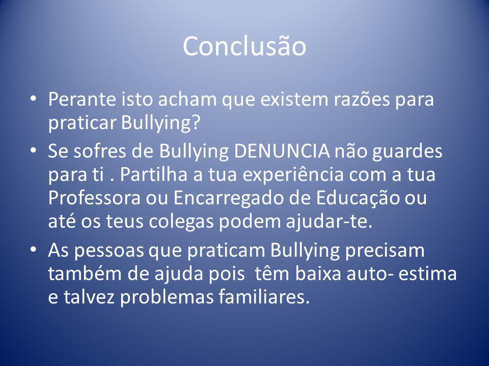 Conclusão Perante isto acham que existem razões para praticar Bullying