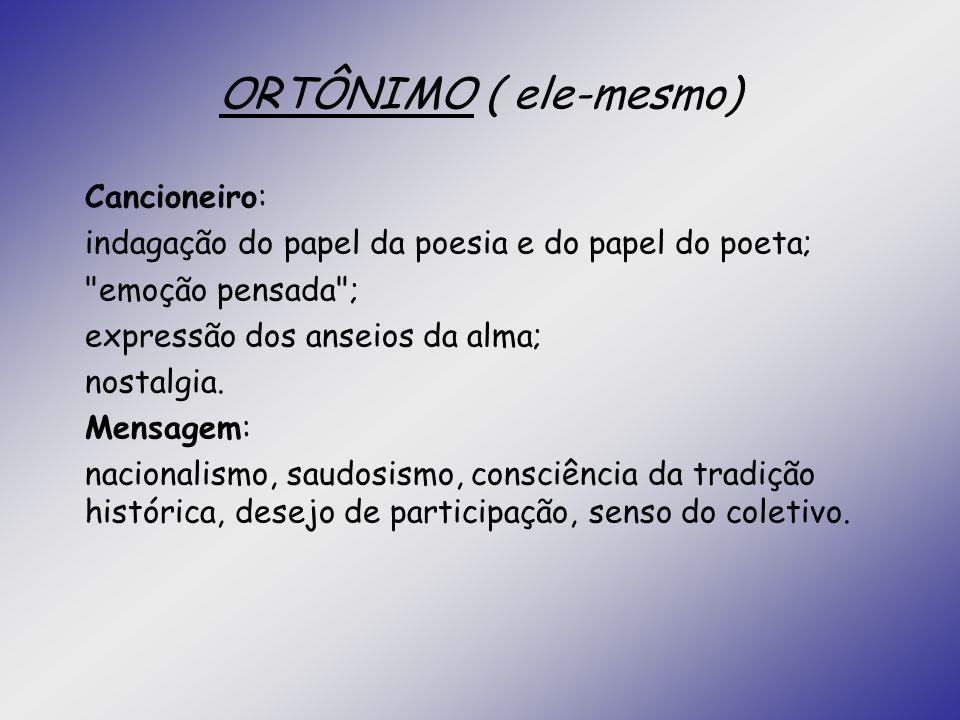 ORTÔNIMO ( ele-mesmo) Cancioneiro: