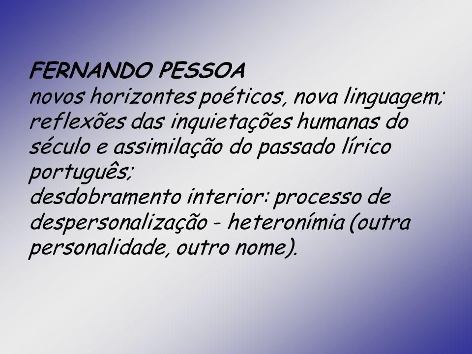 FERNANDO PESSOA novos horizontes poéticos, nova linguagem; reflexões das inquietações humanas do século e assimilação do passado lírico português; desdobramento interior: processo de despersonalização - heteronímia (outra personalidade, outro nome).