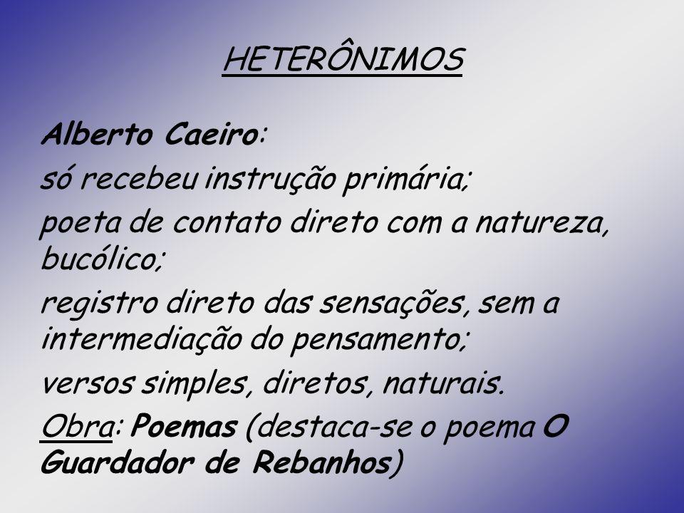 HETERÔNIMOS Alberto Caeiro: só recebeu instrução primária; poeta de contato direto com a natureza, bucólico;