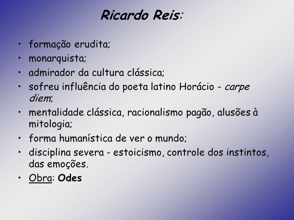 Ricardo Reis: formação erudita; monarquista;