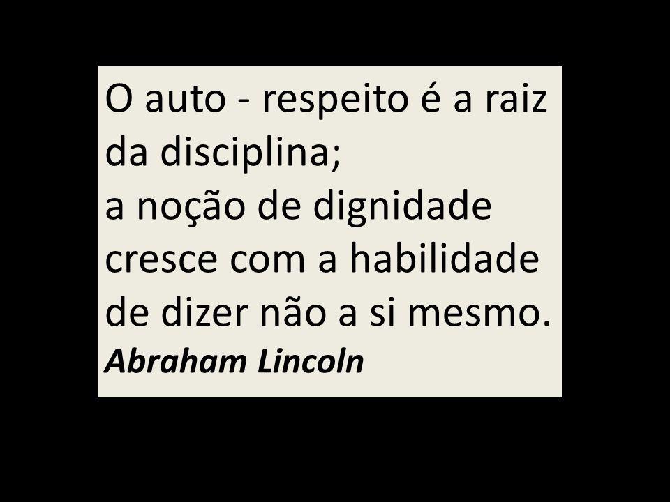 O auto - respeito é a raiz da disciplina;