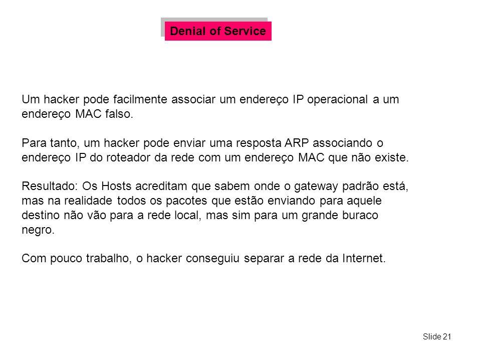 Denial of Service Um hacker pode facilmente associar um endereço IP operacional a um endereço MAC falso.