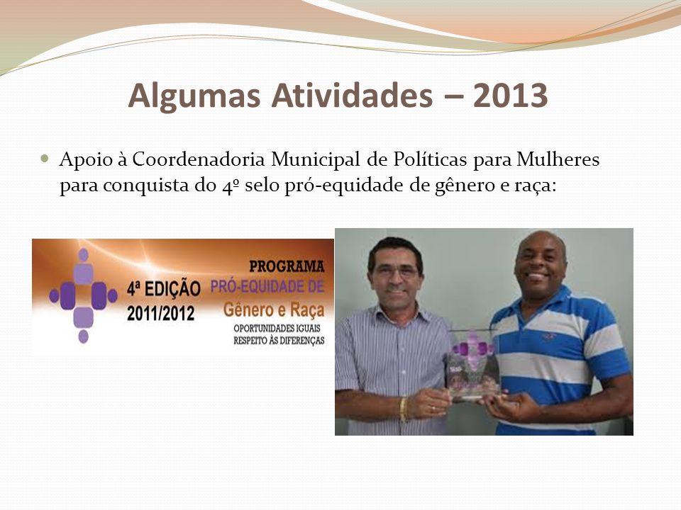 Algumas Atividades – 2013 Apoio à Coordenadoria Municipal de Políticas para Mulheres para conquista do 4º selo pró-equidade de gênero e raça: