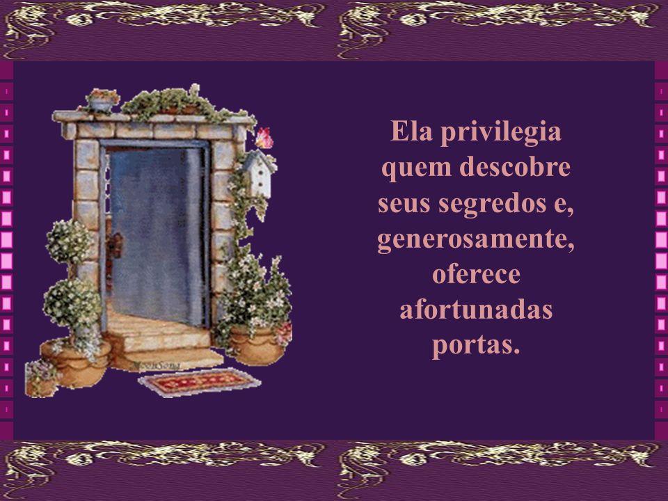 Ela privilegia quem descobre seus segredos e, generosamente, oferece afortunadas portas.
