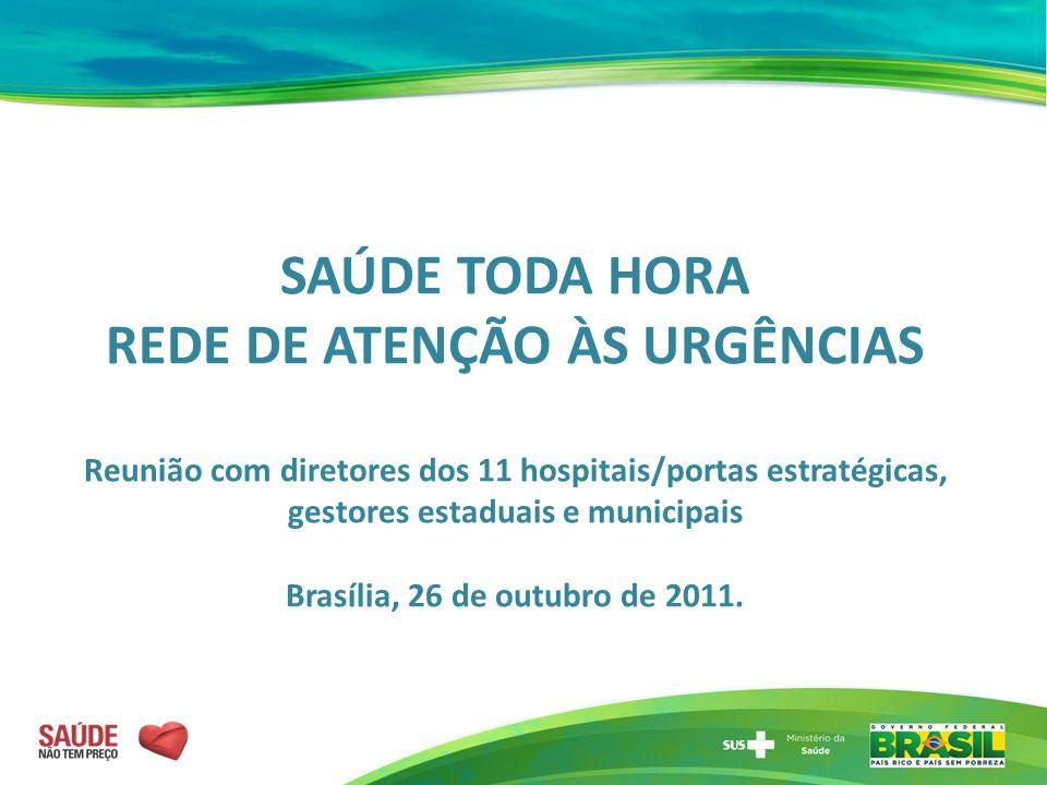 SAÚDE TODA HORA REDE DE ATENÇÃO ÀS URGÊNCIAS Reunião com diretores dos 11 hospitais/portas estratégicas, gestores estaduais e municipais Brasília, 26 de outubro de 2011.