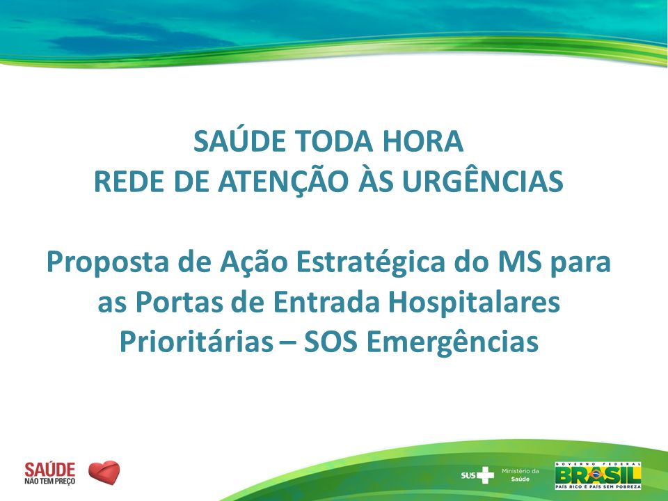 SAÚDE TODA HORA REDE DE ATENÇÃO ÀS URGÊNCIAS Proposta de Ação Estratégica do MS para as Portas de Entrada Hospitalares Prioritárias – SOS Emergências