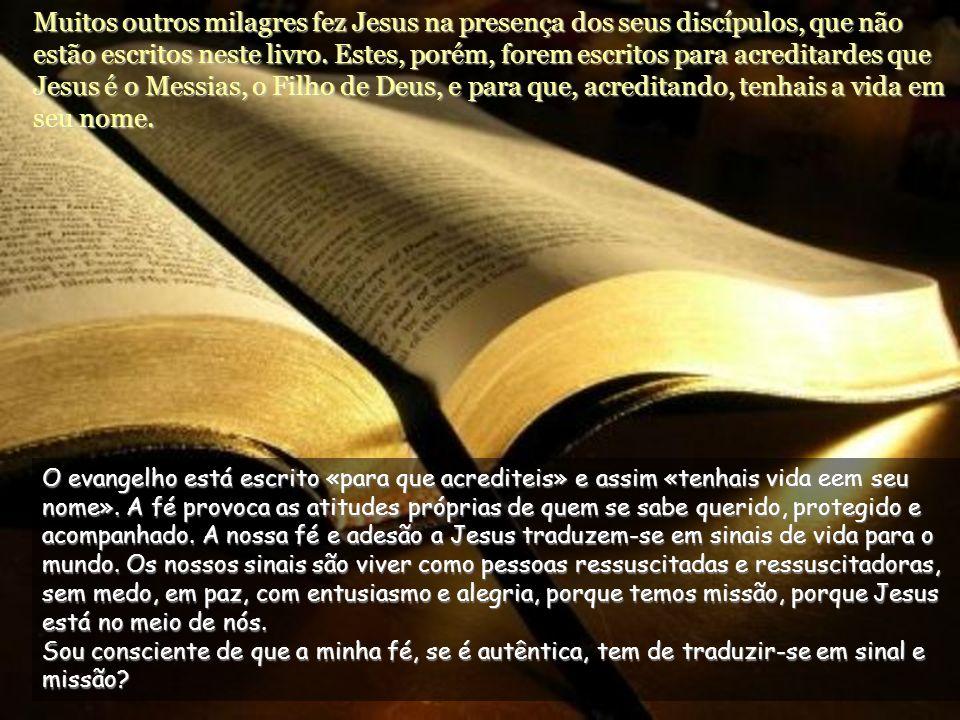 Muitos outros milagres fez Jesus na presença dos seus discípulos, que não estão escritos neste livro. Estes, porém, forem escritos para acreditardes que Jesus é o Messias, o Filho de Deus, e para que, acreditando, tenhais a vida em seu nome.