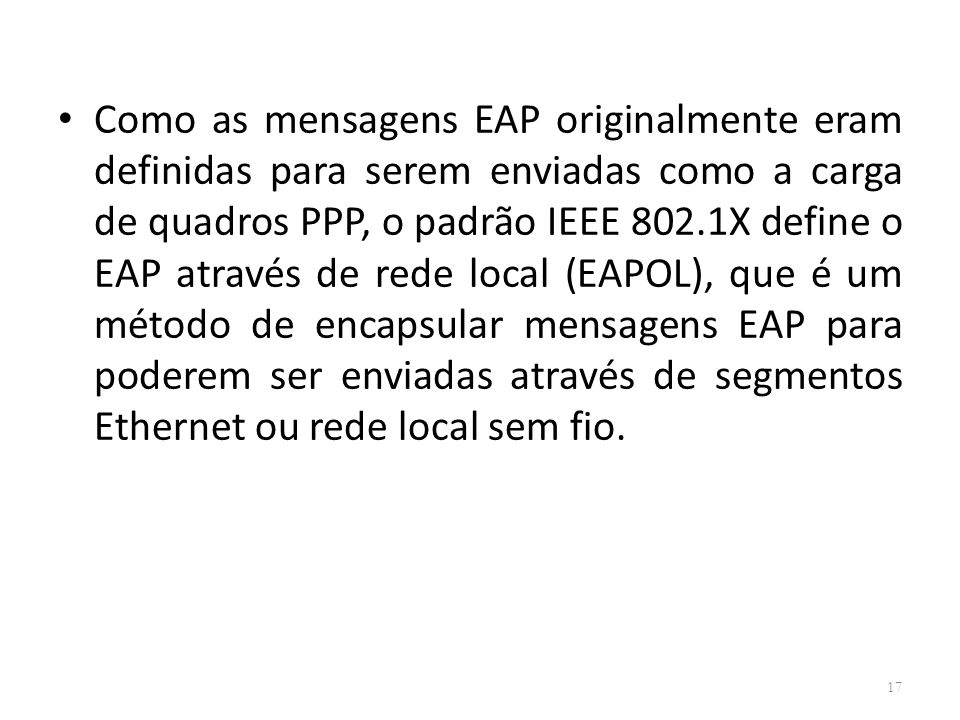 Como as mensagens EAP originalmente eram definidas para serem enviadas como a carga de quadros PPP, o padrão IEEE 802.1X define o EAP através de rede local (EAPOL), que é um método de encapsular mensagens EAP para poderem ser enviadas através de segmentos Ethernet ou rede local sem fio.