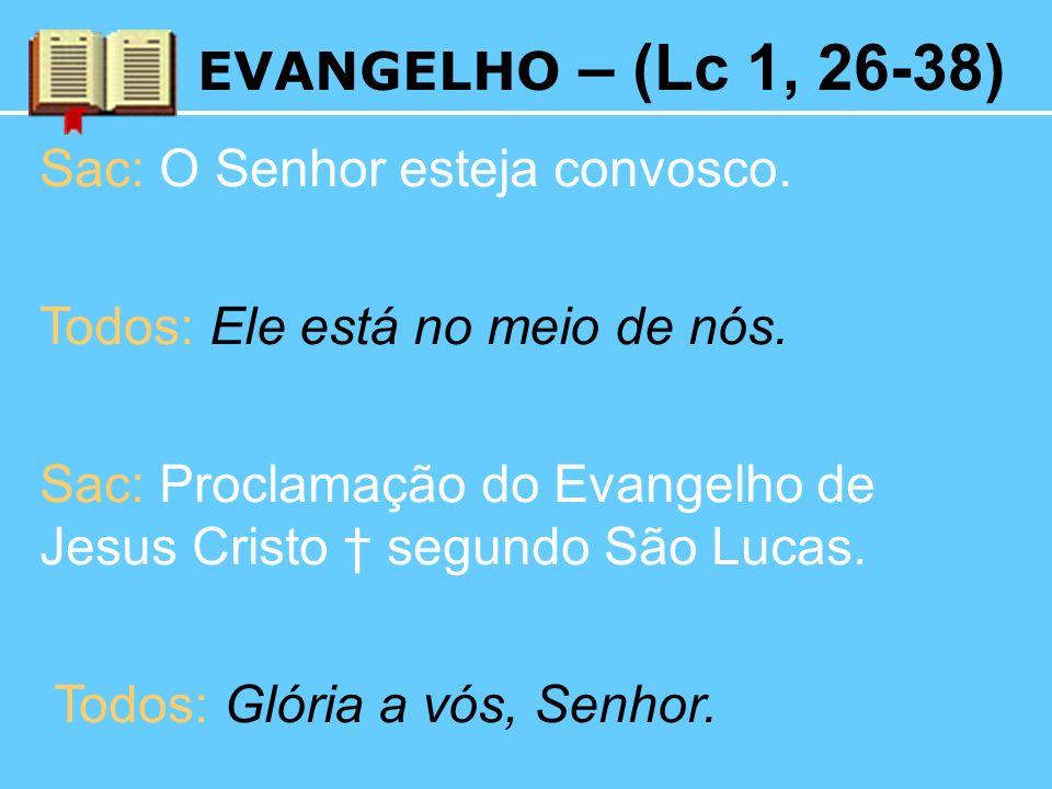 EVANGELHO – (Lc 1, 26-38) Sac: O Senhor esteja convosco. Todos: Ele está no meio de nós.