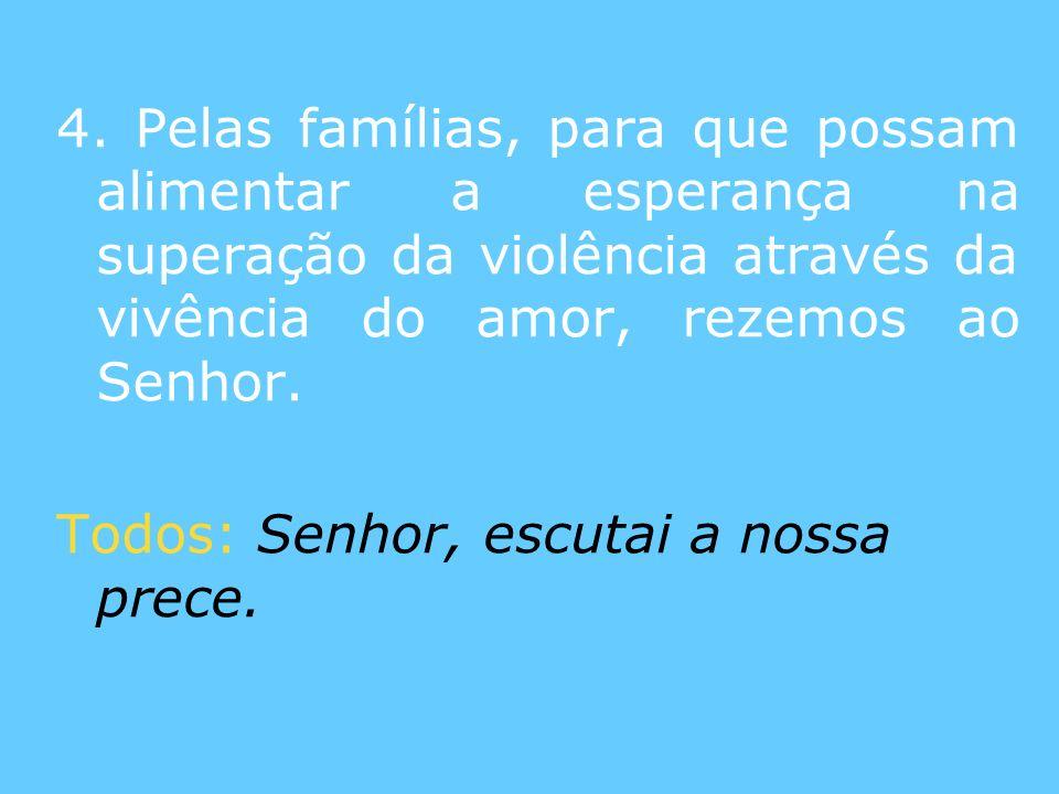 4. Pelas famílias, para que possam alimentar a esperança na superação da violência através da vivência do amor, rezemos ao Senhor.