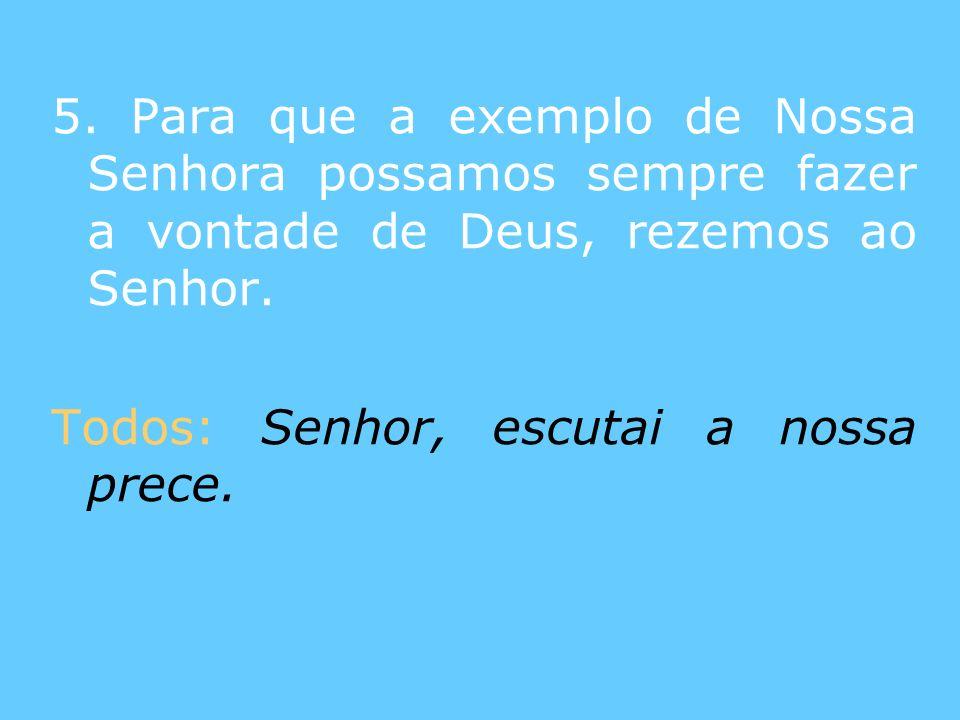 5. Para que a exemplo de Nossa Senhora possamos sempre fazer a vontade de Deus, rezemos ao Senhor.