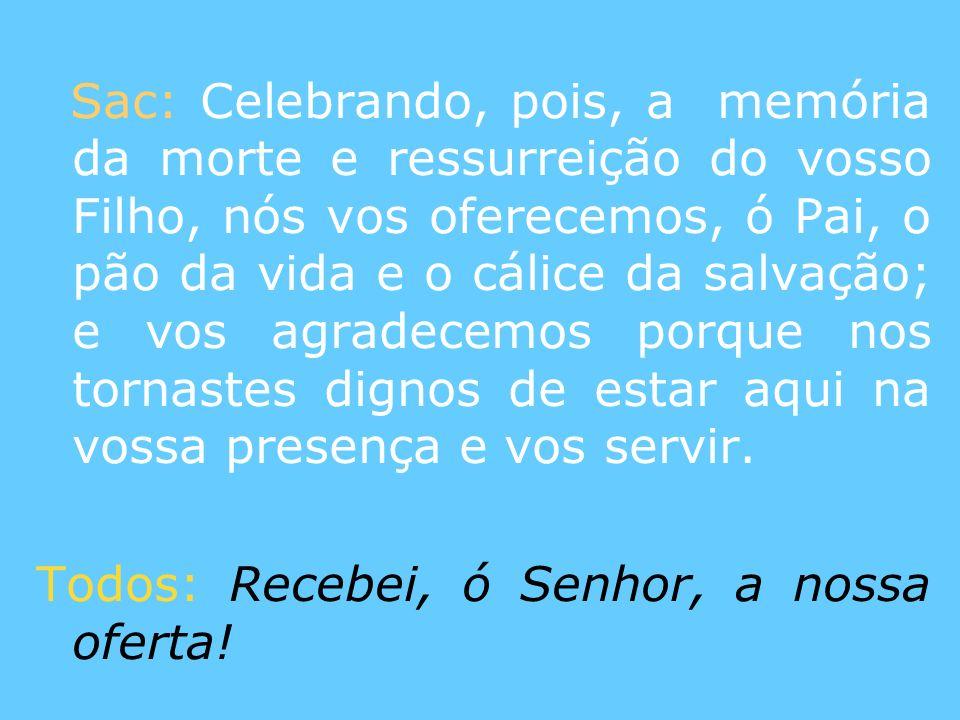 Sac: Celebrando, pois, a memória da morte e ressurreição do vosso Filho, nós vos oferecemos, ó Pai, o pão da vida e o cálice da salvação; e vos agradecemos porque nos tornastes dignos de estar aqui na vossa presença e vos servir.