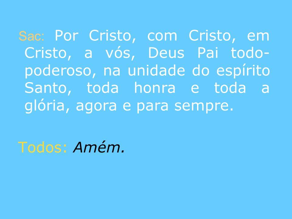Sac: Por Cristo, com Cristo, em Cristo, a vós, Deus Pai todo-poderoso, na unidade do espírito Santo, toda honra e toda a glória, agora e para sempre.