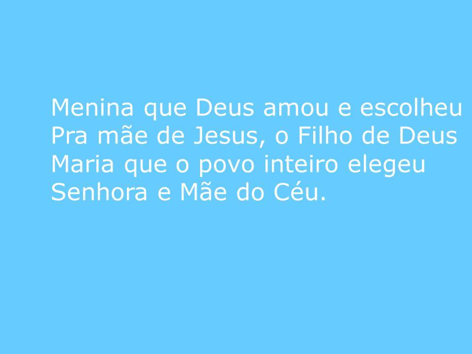 Menina que Deus amou e escolheu Pra mãe de Jesus, o Filho de Deus Maria que o povo inteiro elegeu Senhora e Mãe do Céu.