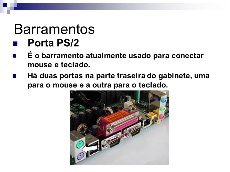 Barramentos Porta PS/2. É o barramento atualmente usado para conectar mouse e teclado.