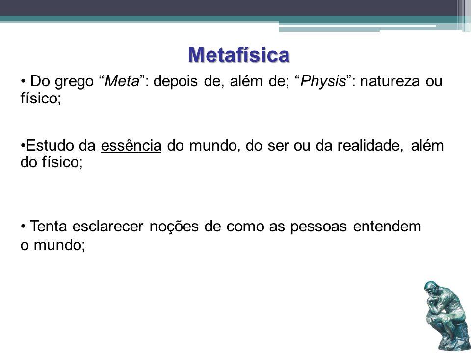 Metafísica Do grego Meta : depois de, além de; Physis : natureza ou físico; Estudo da essência do mundo, do ser ou da realidade, além do físico;