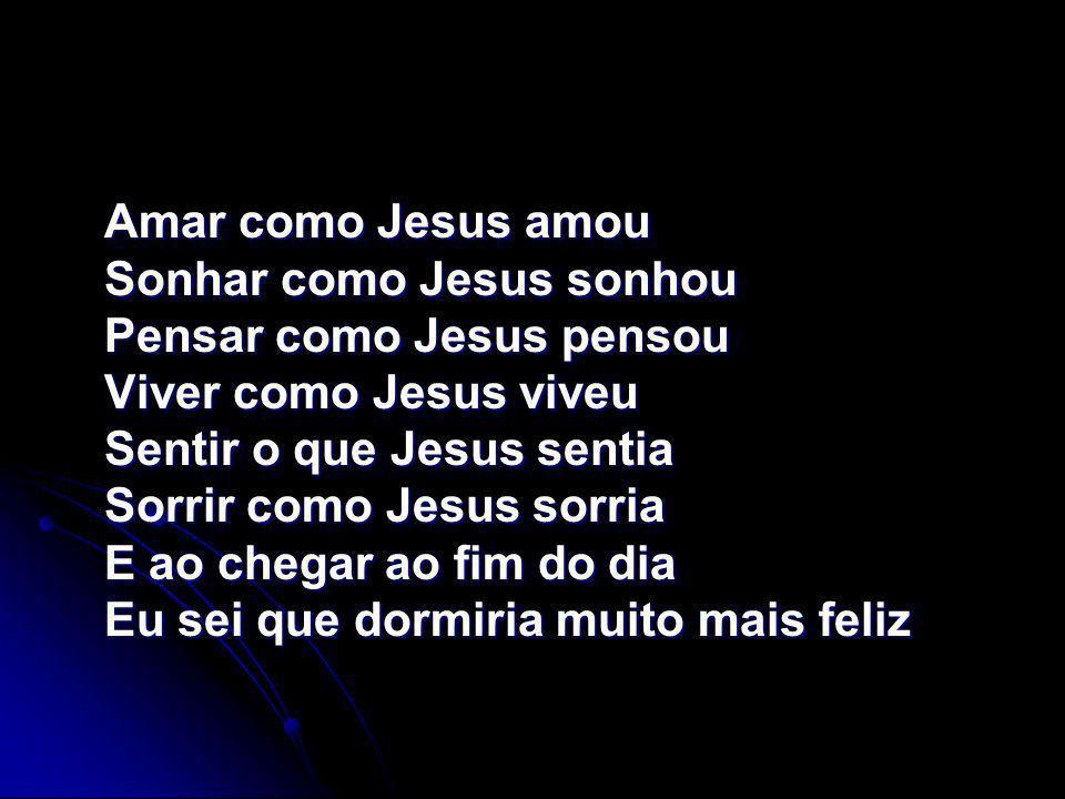 Amar como Jesus amou Sonhar como Jesus sonhou Pensar como Jesus pensou Viver como Jesus viveu Sentir o que Jesus sentia Sorrir como Jesus sorria E ao chegar ao fim do dia Eu sei que dormiria muito mais feliz