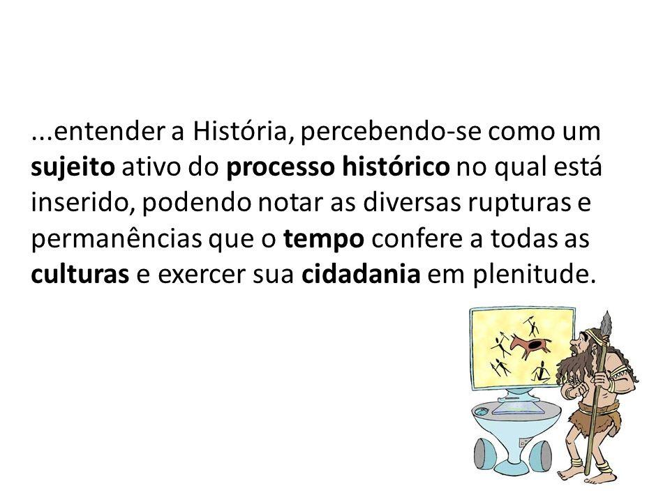 ...entender a História, percebendo-se como um sujeito ativo do processo histórico no qual está inserido, podendo notar as diversas rupturas e permanências que o tempo confere a todas as culturas e exercer sua cidadania em plenitude.