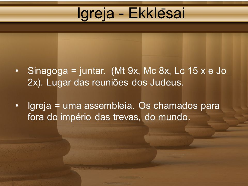 Igreja - Ekklēsai Sinagoga = juntar. (Mt 9x, Mc 8x, Lc 15 x e Jo 2x). Lugar das reuniões dos Judeus.