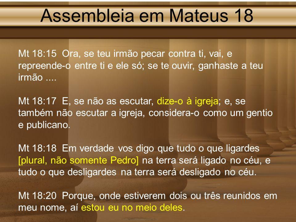 Assembleia em Mateus 18 Mt 18:15 Ora, se teu irmão pecar contra ti, vai, e repreende-o entre ti e ele só; se te ouvir, ganhaste a teu irmão ....