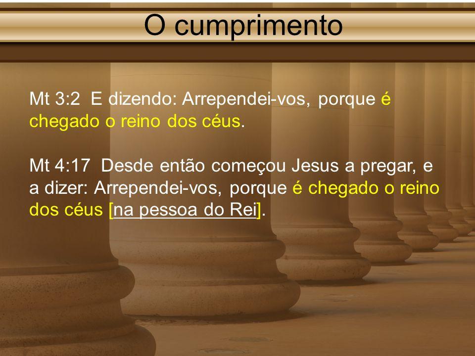 O cumprimento Mt 3:2 E dizendo: Arrependei-vos, porque é chegado o reino dos céus.