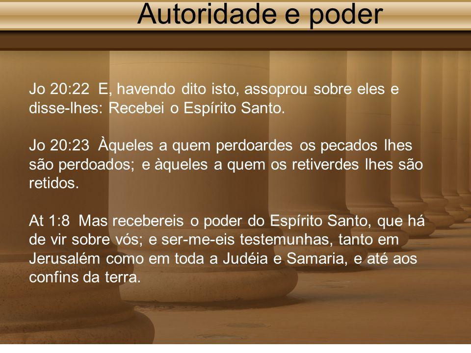Autoridade e poder Jo 20:22 E, havendo dito isto, assoprou sobre eles e disse-lhes: Recebei o Espírito Santo.