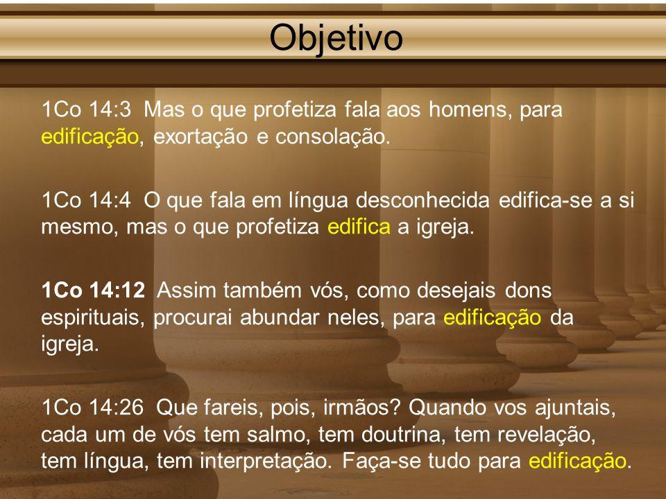 Objetivo 1Co 14:3 Mas o que profetiza fala aos homens, para edificação, exortação e consolação.